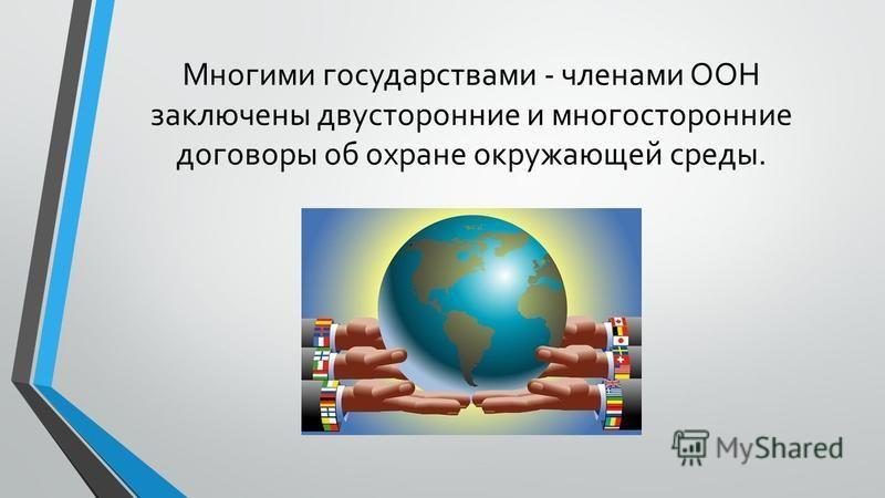 Многими государствами - членами ООН заключены двусторонние и многосторонние договоры об охране окружающей среды.