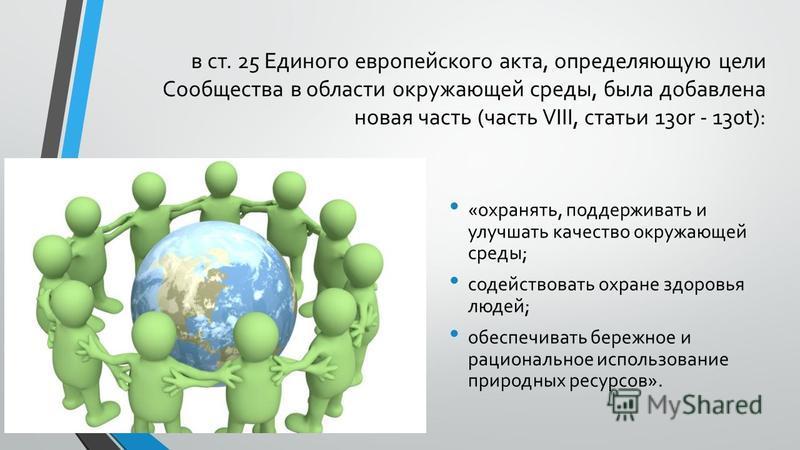 в ст. 25 Единого европейского акта, определяющую цели Сообщества в области окружающей среды, была добавлена новая часть (часть VIII, статьи 130r - 130t): «охранять, поддерживать и улучшать качество окружающей среды; содействовать охране здоровья люде
