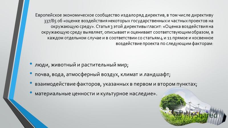 Европейское экономическое сообщество издало ряд директив, в том числе директиву 337/85 об «оценке воздействия некоторых государственных и частных проектов на окружающую среду». Статья 3 этой директивы гласит: «Оценка воздействия на окружающую среду в