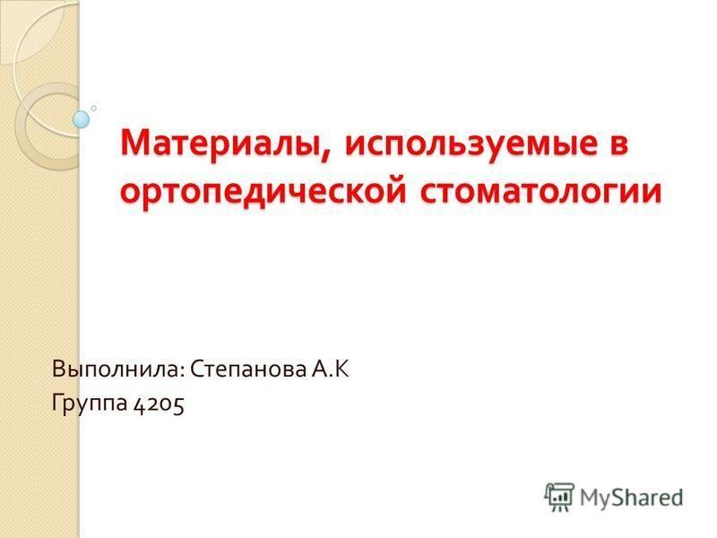 Материалы, используемые в ортопедической стоматологии Выполнила : Степанова А. К Группа 4205