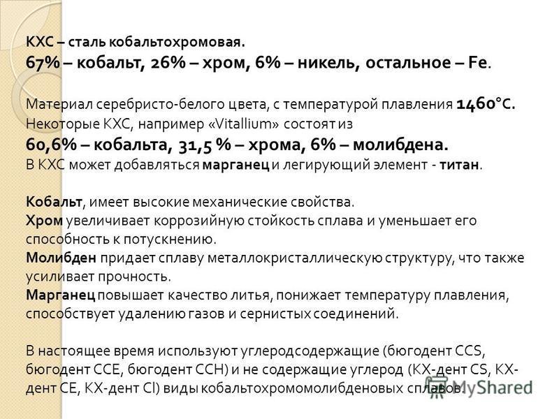 КХС – сталь кобальтохромовая. 67% – кобальт, 26% – хром, 6% – никель, остальное – Fe. Материал серебристо - белого цвета, с температурой плавления 1460 ° С. Некоторые КХС, например «Vitallium» состоят из 60,6% – кобальта, 31,5 % – хрома, 6% – молибде