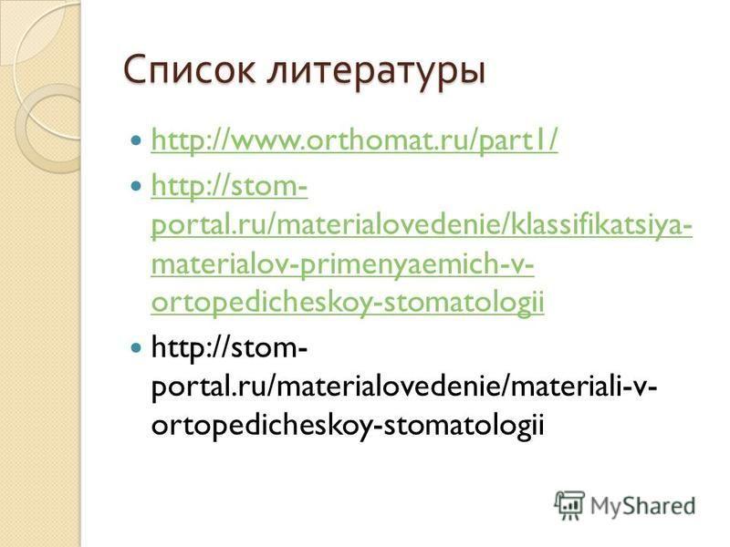 Список литературы http://www.orthomat.ru/part1/ http://stom- portal.ru/materialovedenie/klassifikatsiya- materialov-primenyaemich-v- ortopedicheskoy-stomatologii http://stom- portal.ru/materialovedenie/klassifikatsiya- materialov-primenyaemich-v- ort