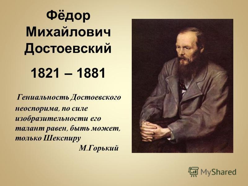 Фёдор Михайлович Достоевский 1821 – 1881 Гениальность Достоевского неоспорима, по силе изобразительности его талант равен, быть может, только Шекспиру М. Горький