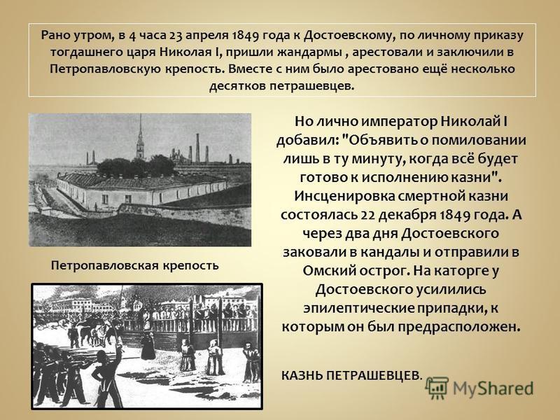 Рано утром, в 4 часа 23 апреля 1849 года к Достоевскому, по личному приказу тогдашнего царя Николая I, пришли жандармы, арестовали и заключили в Петропавловскую крепость. Вместе с ним было арестовано ещё несколько десятков петрашевцев. Петропавловска