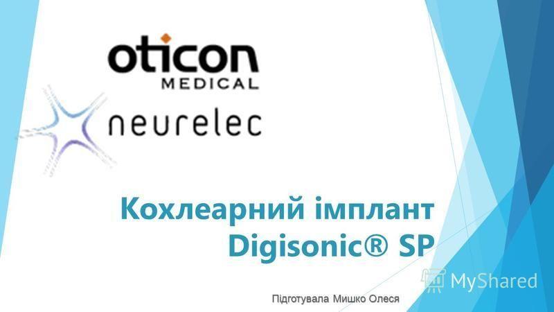 Кохлеарний імплант Digisonic® SP Підготувала Мишко Олеся