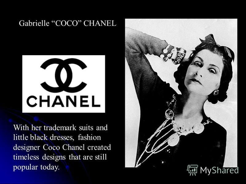 Gabrielle COCO CHANEL With her trademark suits and little black dresses, fashion designer Coco Chanel created timeless designs that are still popular today.