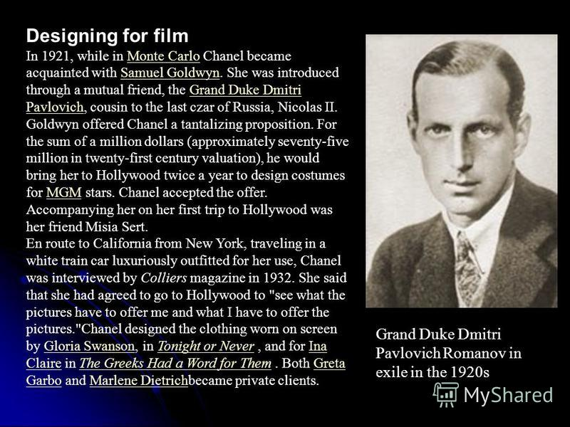 Designing for film In 1921, while in Monte Carlo Chanel became acquainted with Samuel Goldwyn. She was introduced through a mutual friend, the Grand Duke Dmitri Pavlovich, cousin to the last czar of Russia, Nicolas II. Goldwyn offered Chanel a tantal
