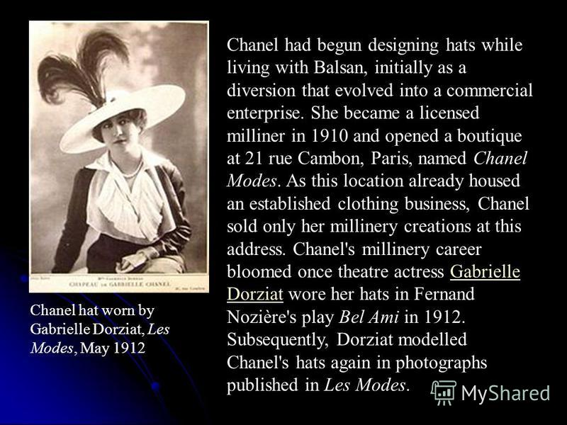 Chanel hat worn by Gabrielle Dorziat, Les Modes, May 1912 Chanel had begun designing hats while living with Balsan, initially as a diversion that evolved into a commercial enterprise. She became a licensed milliner in 1910 and opened a boutique at 21