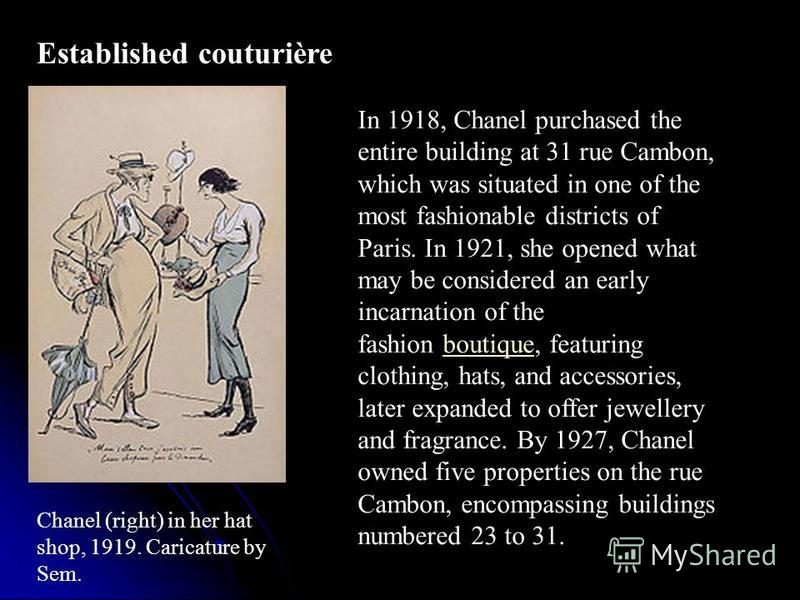 Established couturière Chanel (right) in her hat shop, 1919. Caricature by Sem. In 1918, Chanel purchased the entire building at 31 rue Cambon, which was situated in one of the most fashionable districts of Paris. In 1921, she opened what may be cons
