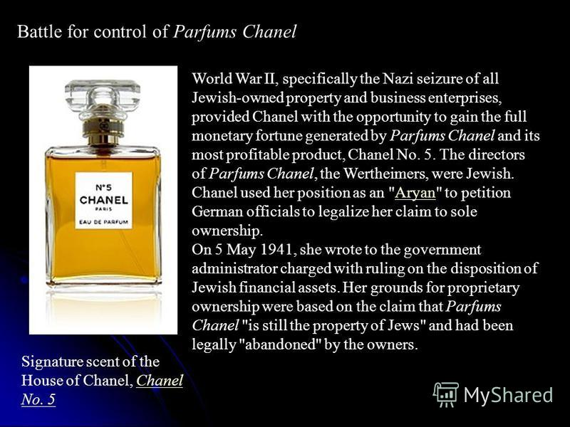 Battle for control of Parfums Chanel Signature scent of the House of Chanel, Chanel No. 5Chanel No. 5 World War II, specifically the Nazi seizure of all Jewish-owned property and business enterprises, provided Chanel with the opportunity to gain the