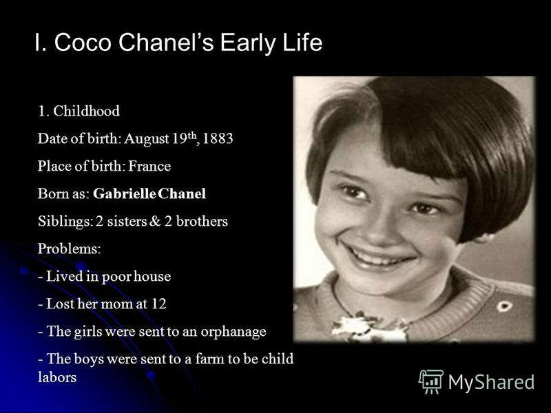 I. Coco Chanels Early Life 1. Childhood Date of birth: August 19 th, 1883 Place of birth: France Born as: Gabrielle Chanel Siblings: 2 sisters & 2 brothers Problems: - Lived in poor house - Lost her mom at 12 - The girls were sent to an orphanage - T