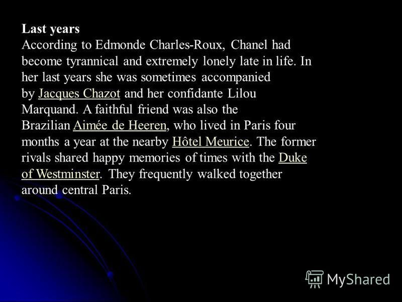 Last years According to Edmonde Charles-Roux, Chanel had become tyrannical and extremely lonely late in life. In her last years she was sometimes accompanied by Jacques Chazot and her confidante Lilou Marquand. A faithful friend was also the Brazilia