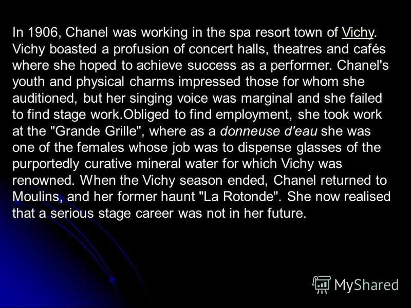In 1906, Chanel was working in the spa resort town of Vichy. Vichy boasted a profusion of concert halls, theatres and cafés where she hoped to achieve success as a performer. Chanel's youth and physical charms impressed those for whom she auditioned,