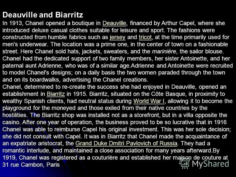 Deauville and Biarritz In 1913, Chanel opened a boutique in Deauville, financed by Arthur Capel, where she introduced deluxe casual clothes suitable for leisure and sport. The fashions were constructed from humble fabrics such as jersey and tricot, a