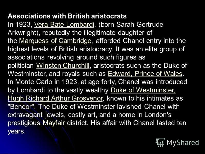 Associations with British aristocrats In 1923, Vera Bate Lombardi, (born Sarah Gertrude Arkwright), reputedly the illegitimate daughter of the Marquess of Cambridge, afforded Chanel entry into the highest levels of British aristocracy. It was an elit