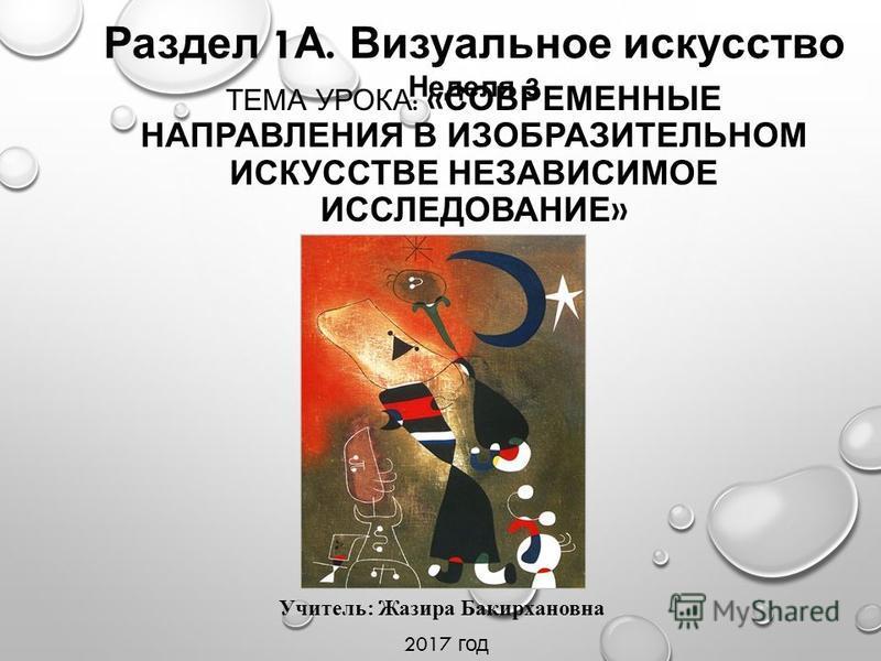 ТЕМА УРОКА : « СОВРЕМЕННЫЕ НАПРАВЛЕНИЯ В ИЗОБРАЗИТЕЛЬНОМ ИСКУССТВЕ НЕЗАВИСИМОЕ ИССЛЕДОВАНИЕ » Раздел 1 А. Визуальное искусство Неделя 3 Учитель: Жазира Бакирхановна 2017 год