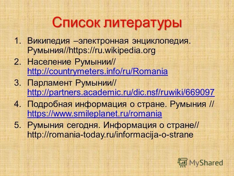Список литературы 1. Википедия –электронная энциклопедия. Румыния//https://ru.wikipedia.org 2. Население Румынии// http://countrymeters.info/ru/Romania http://countrymeters.info/ru/Romania 3. Парламент Румынии// http://partners.academic.ru/dic.nsf/ru