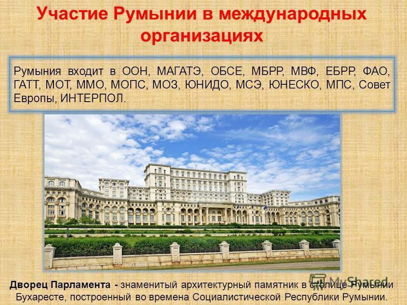 Румыния входит в ООН, МАГАТЭ, ОБСЕ, МБРР, МВФ, ЕБРР, ФАО, ГАТТ, МОТ, ММО, МОПС, МОЗ, ЮНИДО, МСЭ, ЮНЕСКО, МПС, Совет Европы, ИНТЕРПОЛ. Участие Румынии в международных организациях Дворец Парламента - знаменитый архитектурный памятник в столице Румынии