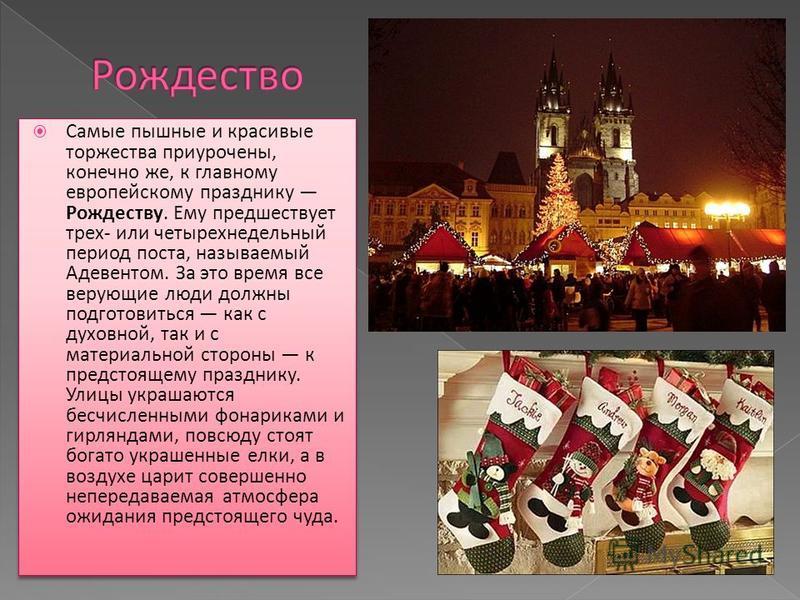 Самые пышные и красивые торжества приурочены, конечно же, к главному европейскому празднику Рождеству. Ему предшествует трех- или четырехнедельный период поста, называемый Адевентом. За это время все верующие люди должны подготовиться как с духовной,