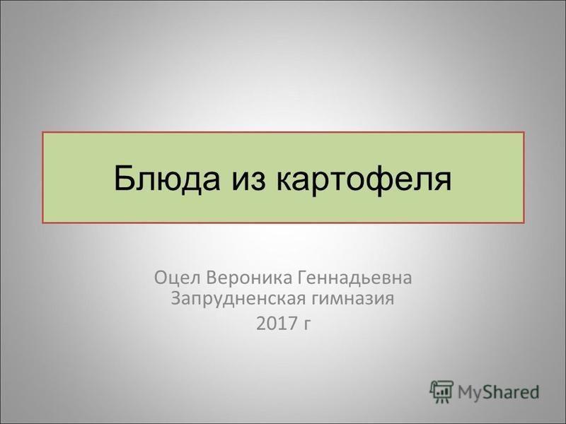 Блюда из картофеля Оцел Вероника Геннадьевна Запрудненская гимназия 2017 г