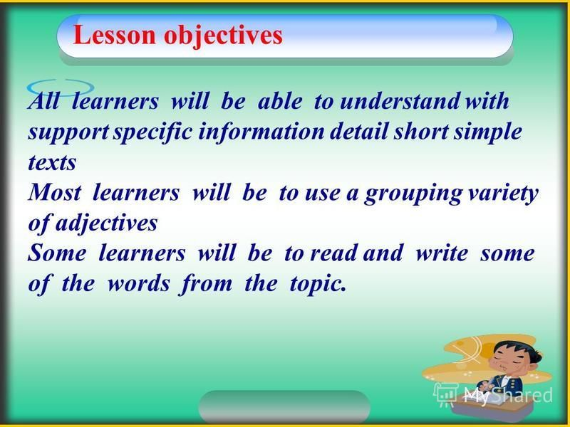Lesson objectives All learners will be able to understand with support specific information detail short simple texts Most learners will be to use a grouping variety of adjectives Some learners will be to read and write some of the words from the top