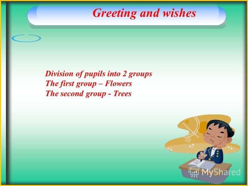 Greeting and wishes Division of pupils into 2 groups The first group – Flowers The second group - Trees