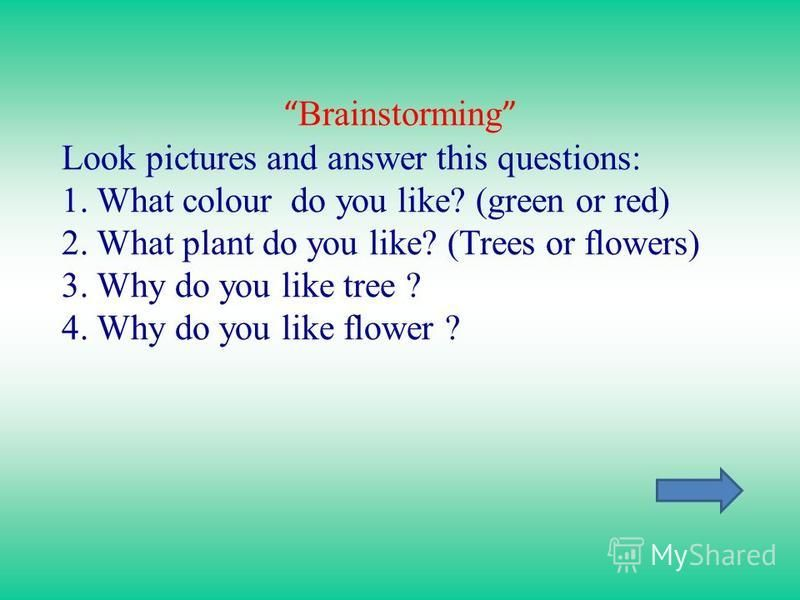 Brainstorming Look pictures and answer this questions: 1. What colour do you like? (green or red) 2. What plant do you like? (Trees or flowers) 3. Why do you like tree ? 4. Why do you like flower ?