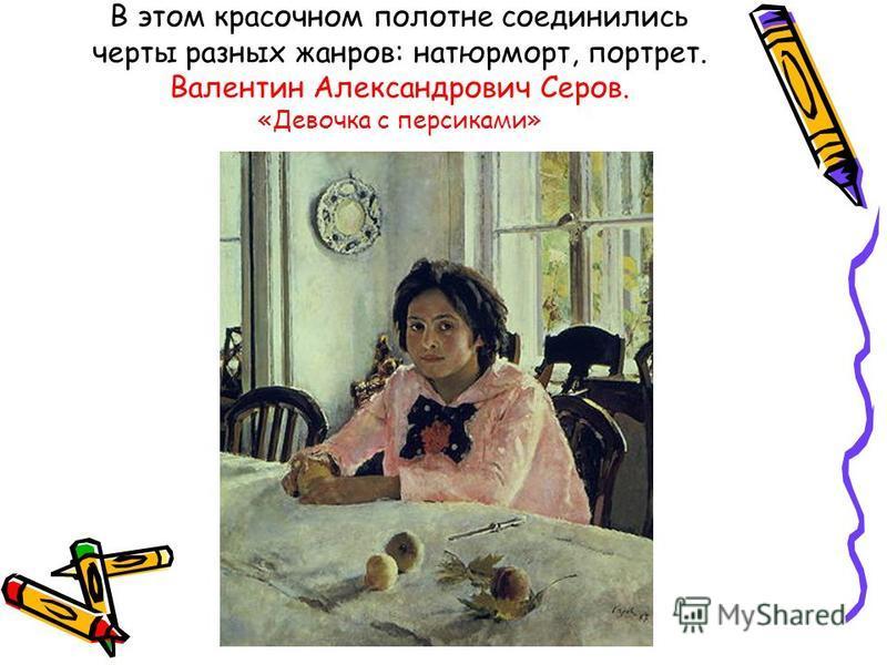 В этом красочном полотне соединились черты разных жанров: натюрморт, портрет. Валентин Александрович Серов. «Девочка с персиками»