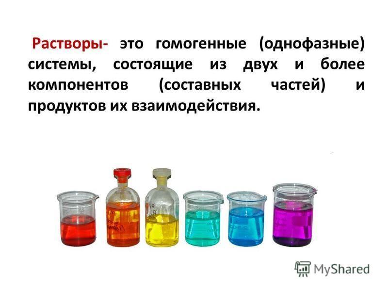 Растворы- это гомогенные (однофазные) системы, состоящие из двух и более компонентов (составных частей) и продуктов их взаимодействия.