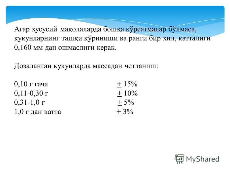 Агар хусусий мақолаларда бошқа кўрсатмалар бўлмаса, куканларнинг ташқи кўриниши ва ранги бир хил, каталоги 0,160 мм дан ошмаслиги керак. Дозаланган куканларда массадан четланиш: 0,10 г гача + 15% 0,11-0,30 г + 10% 0,31-1,0 г + 5% 1,0 г дан ката + 3%