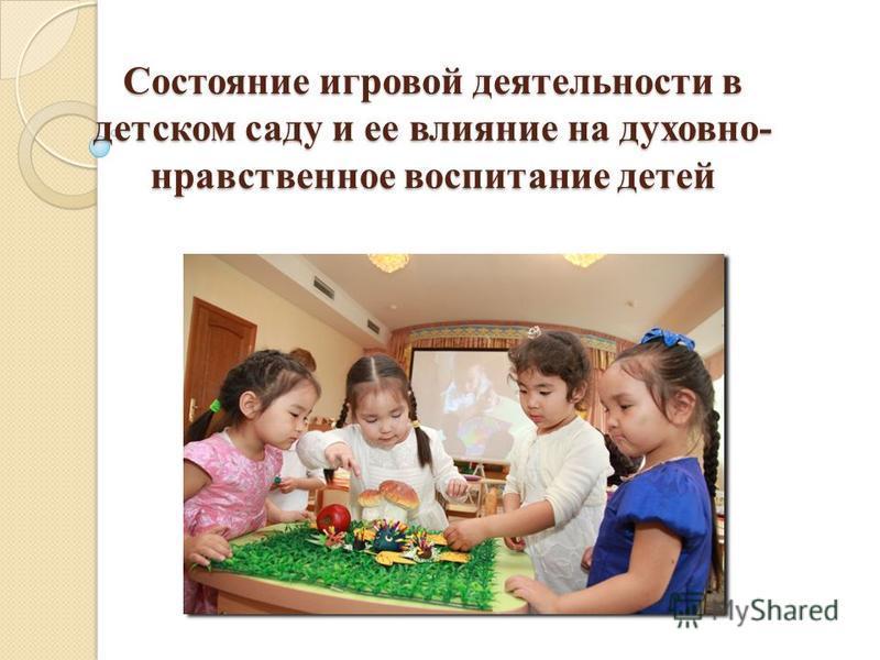 Состояние игровой деятельности в детском саду и ее влияние на духовно- нравственное воспитание детей