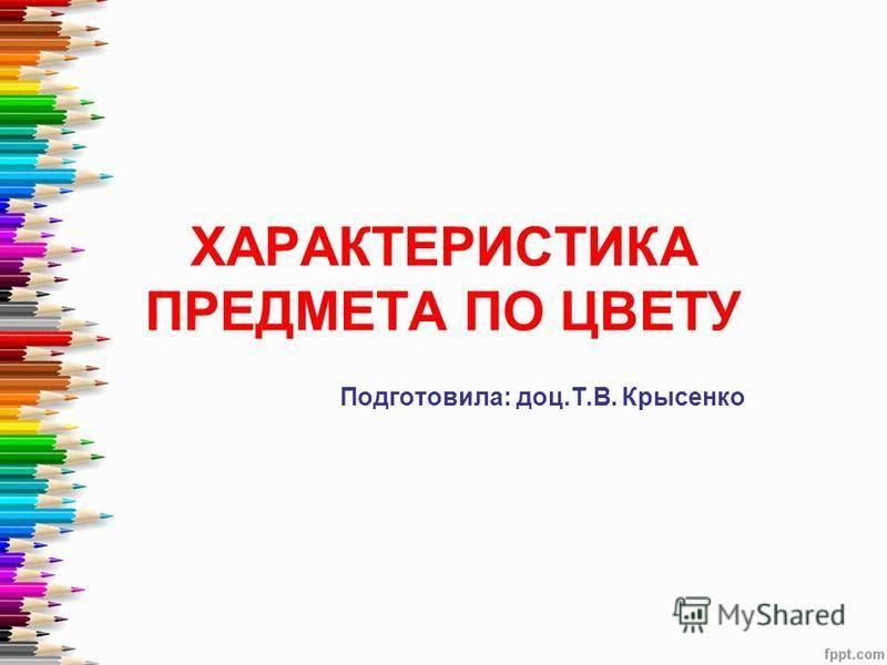 ХАРАКТЕРИСТИКА ПРЕДМЕТА ПО ЦВЕТУ Подготовила: доц.Т.В. Крысенко