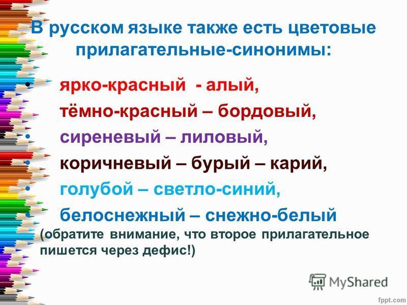 В русском языке также есть цветовые прилагательные-синонимы: ярко-красный - алый, тёмно-красный – бордовый, сиреневый – лиловый, коричневый – бурый – карий, голубой – светло-синий, белоснежный – снежно-белый (обратите внимание, что второе прилагатель