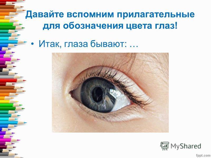 Давайте вспомним прилагательные для обозначения цвета глаз! Итак, глаза бывают: …