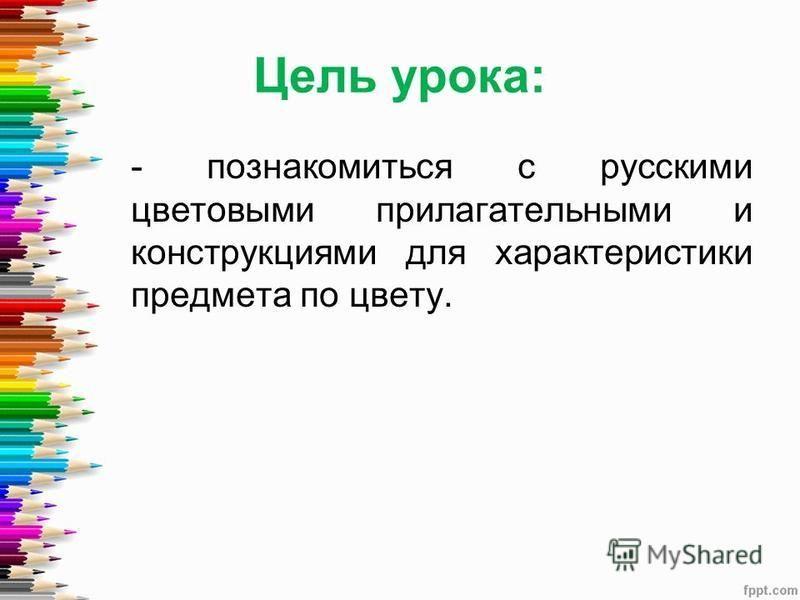 Цель урока: - познакомиться с русскими цветовыми прилагательными и конструкциями для характеристики предмета по цвету.