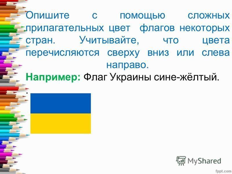 . Опишите с помощью сложных прилагательных цвет флагов некоторых стран. Учитывайте, что цвета перечисляются сверху вниз или слева направо. Например: Флаг Украины сине-жёлтый.