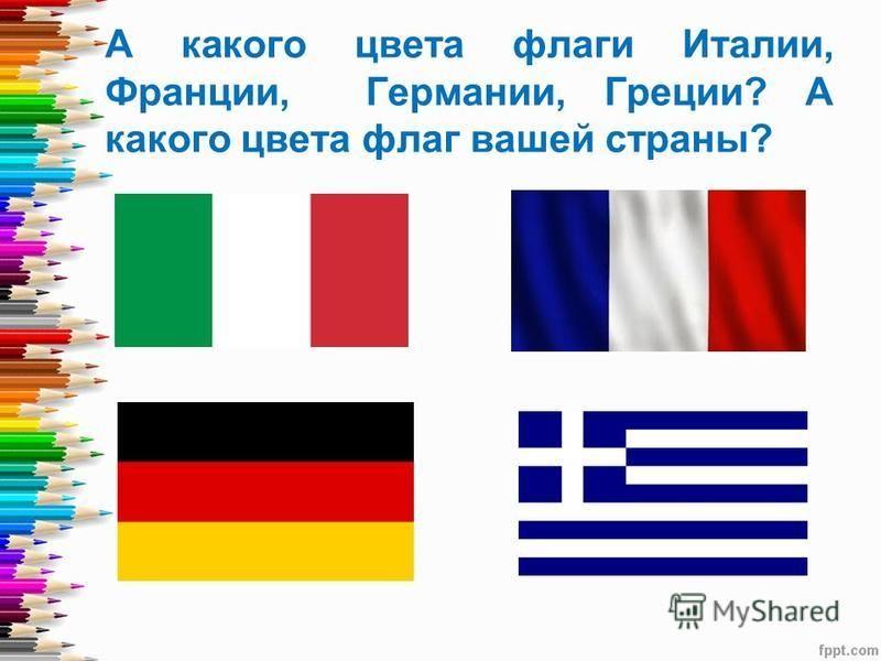 А какого цвета флаги Италии, Франции, Германии, Греции? А какого цвета флаг вашей страны?