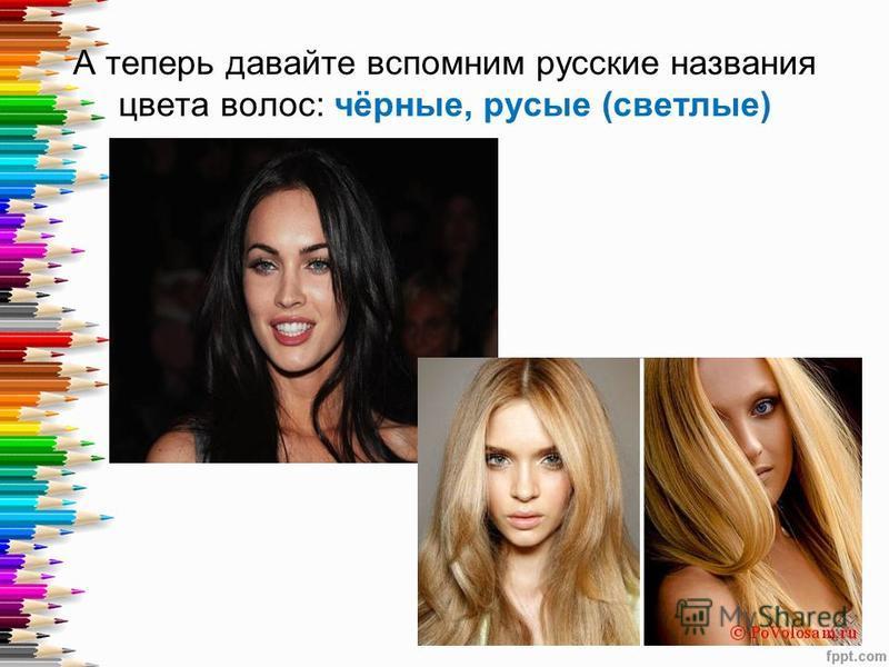 А теперь давайте вспомним русские названия цвета волос: чёрные, русые (светлые)