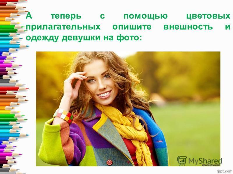 А теперь с помощью цветовых прилагательных опишите внешность и одежду девушки на фото: