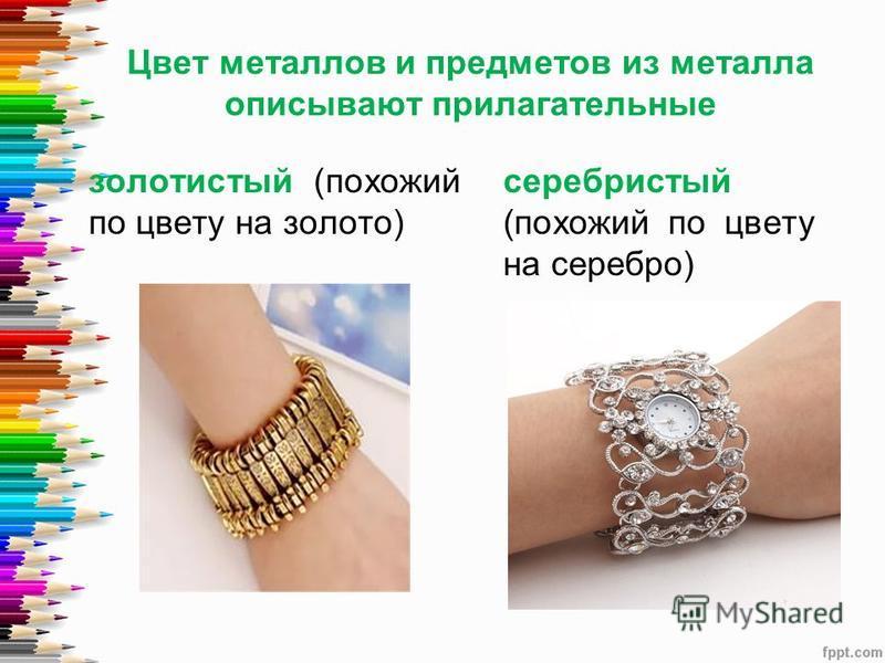 Цвет металлов и предметов из металла описывают прилагательные золотистый (похожий по цвету на золото) серебристый (похожий по цвету на серебро)