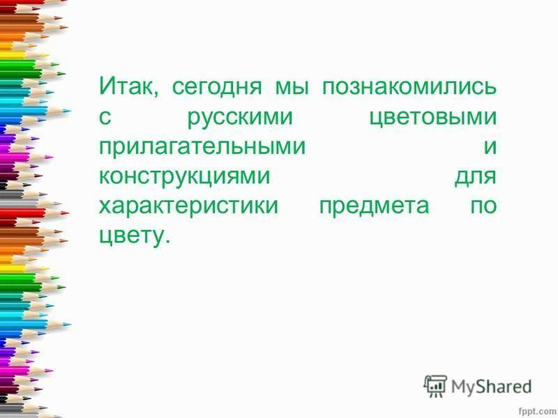 Итак, сегодня мы познакомились с русскими цветовыми прилагательными и конструкциями для характеристики предмета по цвету.
