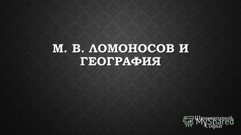 М. В. ЛОМОНОСОВ И ГЕОГРАФИЯ Шимонихиной Софьи