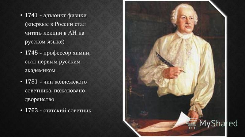 1741 - адъюнкт физики ( впервые в России стал читать лекции в АН на русском языке ) 1741 - адъюнкт физики ( впервые в России стал читать лекции в АН на русском языке ) 1745 - профессор химии, стал первым русским академиком 1745 - профессор химии, ста