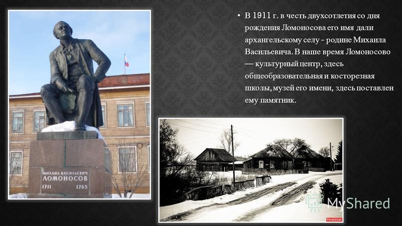 В 1911 г. в честь двухсотлетия со дня рождения Ломоносова его имя дали архангельскому селу - родине Михаила Васильевича. В наше время Ломоносово культурный центр, здесь общеобразовательная и косторезная школы, музей его имени, здесь поставлен ему пам