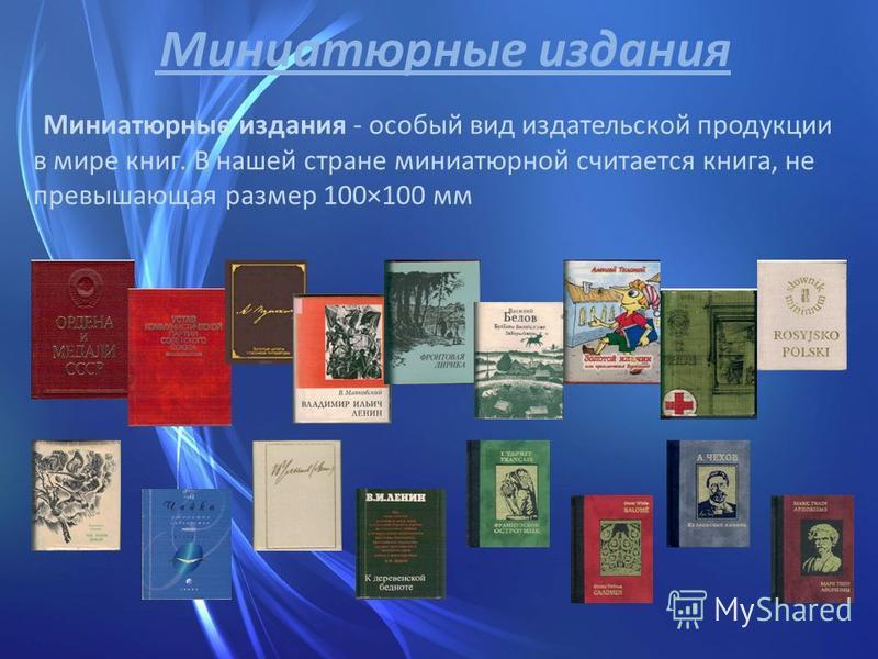 Миниатюрные издания Миниатюрные издания - особый вид издательской продукции в мире книг. В нашей стране миниатюрной считается книга, не превышающая размер 100×100 мм