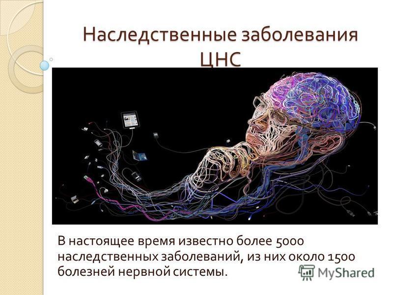 Наследственные заболевания ЦНС В настоящее время известно более 5000 наследственных заболеваний, из них около 1500 болезней нервной системы.