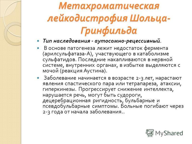 Метахроматическая лейкодистрофия Шольца - Гринфильда Тип наследования - аутосомно - рецессивный. В основе патогенеза лежит недостаток фермента ( арилсульфатаза - А ), участвующего в катаболизме сульфатидов. Последние накапливаются в нервной системе,