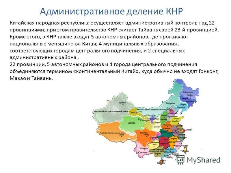 Административное деление КНР Китайская народная республика осуществляет административный контроль над 22 провинциями; при этом правительство КНР считает Тайвань своей 23-й провинцией. Кроме этого, в КНР также входят 5 автономных районов, где проживаю
