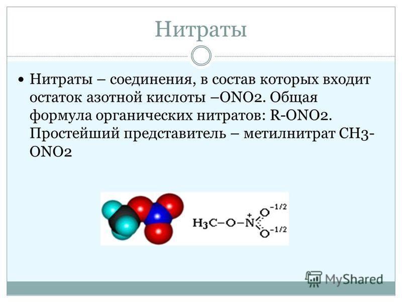 Нитраты Нитраты – соединения, в состав которых входит остаток азотной кислоты –ONO2. Общая формула органических нитратов: R-ОNO2. Простейший представитель – метилнитрат CH3- ОNO2