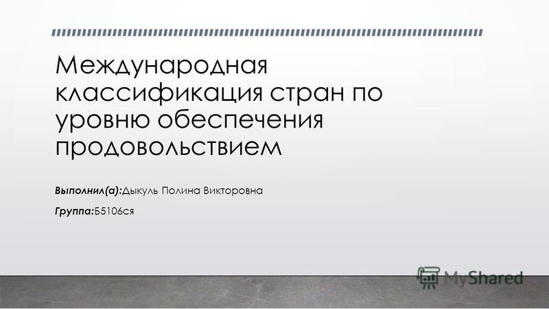 Международная классификация стран по уровню обеспечения продовольствием Выполнил(а): Дыкуль Полина Викторовна Группа: Б5106 ся